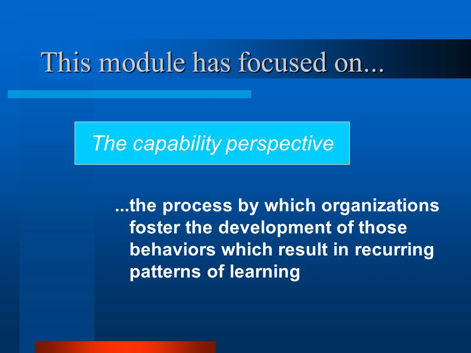 This module has focused on......the process by which organizations foster the development of those behaviors which result in recurring patterns of learning The capability perspective