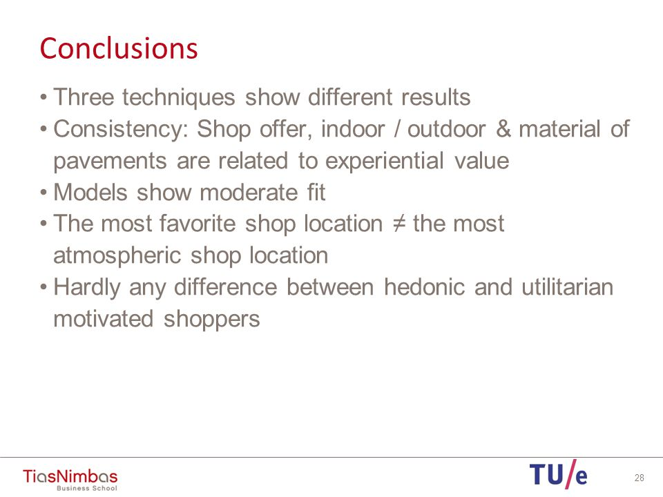 Conclusions Three techniques show different results Consistency: Shop offer, indoor / outdoor & material of pavements are related to experiential value Models show moderate fit The most favorite shop location ≠ the most atmospheric shop location Hardly any difference between hedonic and utilitarian motivated shoppers 28