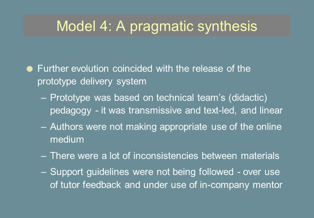 Model 4: A pragmatic synthesis l Further evolution coincided with the release of the prototype delivery system –Prototype was based on technical team's (didactic) pedagogy - it was transmissive and text-led, and linear –Authors were not making appropriate use of the online medium –There were a lot of inconsistencies between materials –Support guidelines were not being followed - over use of tutor feedback and under use of in-company mentor