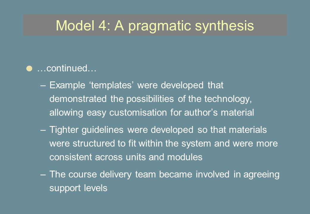 Model 4: A pragmatic synthesis l …continued… –Example 'templates' were developed that demonstrated the possibilities of the technology, allowing easy customisation for author's material –Tighter guidelines were developed so that materials were structured to fit within the system and were more consistent across units and modules –The course delivery team became involved in agreeing support levels
