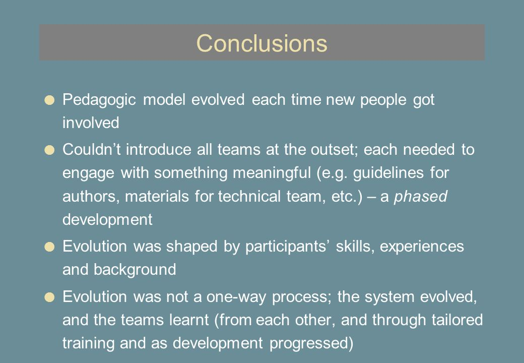 Conclusions l Pedagogic model evolved each time new people got involved l Couldn't introduce all teams at the outset; each needed to engage with something meaningful (e.g.