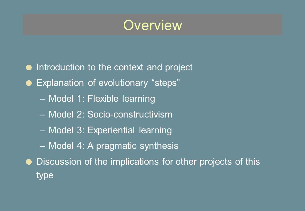 Overview l Introduction to the context and project l Explanation of evolutionary steps –Model 1: Flexible learning –Model 2: Socio-constructivism –Model 3: Experiential learning –Model 4: A pragmatic synthesis l Discussion of the implications for other projects of this type