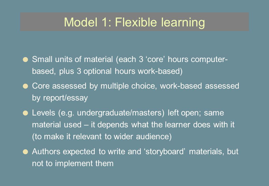 Model 1: Flexible learning l Small units of material (each 3 'core' hours computer- based, plus 3 optional hours work-based) l Core assessed by multiple choice, work-based assessed by report/essay l Levels (e.g.