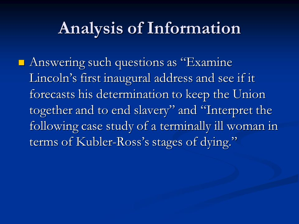 Analysis of Information Answering such questions as Examine Lincoln's first inaugural address and see if it forecasts his determination to keep the Union together and to end slavery and Interpret the following case study of a terminally ill woman in terms of Kubler-Ross's stages of dying. Answering such questions as Examine Lincoln's first inaugural address and see if it forecasts his determination to keep the Union together and to end slavery and Interpret the following case study of a terminally ill woman in terms of Kubler-Ross's stages of dying.