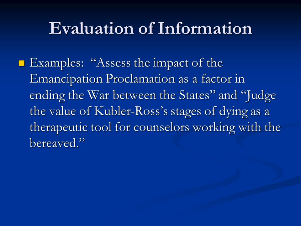 Evaluation of Information Examples: Assess the impact of the Emancipation Proclamation as a factor in ending the War between the States and Judge the value of Kubler-Ross's stages of dying as a therapeutic tool for counselors working with the bereaved. Examples: Assess the impact of the Emancipation Proclamation as a factor in ending the War between the States and Judge the value of Kubler-Ross's stages of dying as a therapeutic tool for counselors working with the bereaved.