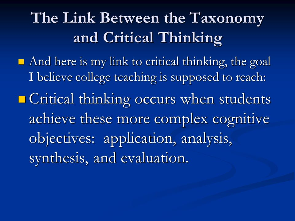 The Link Between the Taxonomy and Critical Thinking And here is my link to critical thinking, the goal I believe college teaching is supposed to reach: And here is my link to critical thinking, the goal I believe college teaching is supposed to reach: Critical thinking occurs when students achieve these more complex cognitive objectives: application, analysis, synthesis, and evaluation.
