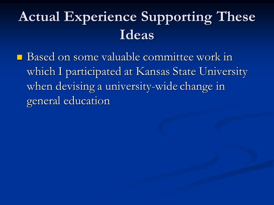 Actual Experience Supporting These Ideas Based on some valuable committee work in which I participated at Kansas State University when devising a university-wide change in general education Based on some valuable committee work in which I participated at Kansas State University when devising a university-wide change in general education