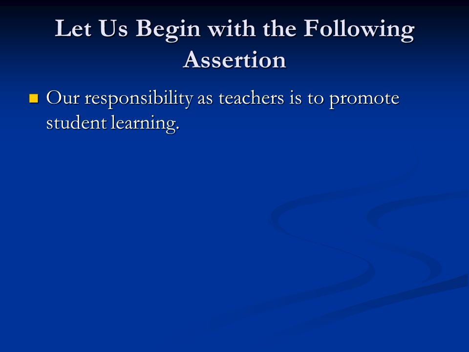 Let Us Begin with the Following Assertion Our responsibility as teachers is to promote student learning.