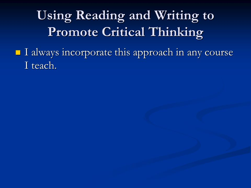 Using Reading and Writing to Promote Critical Thinking I always incorporate this approach in any course I teach.