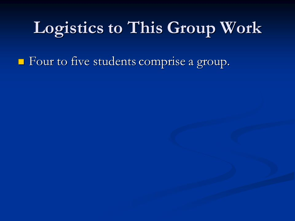Logistics to This Group Work Four to five students comprise a group.