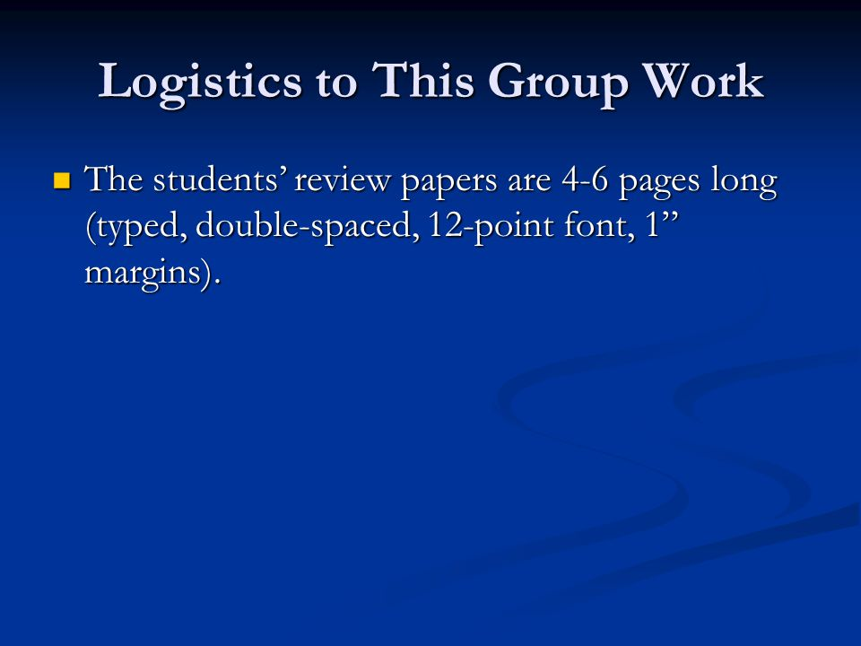 Logistics to This Group Work The students' review papers are 4-6 pages long (typed, double-spaced, 12-point font, 1 margins).