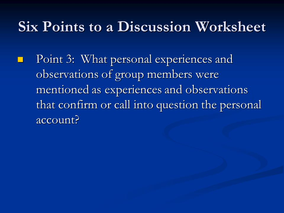 Six Points to a Discussion Worksheet Point 3: What personal experiences and observations of group members were mentioned as experiences and observations that confirm or call into question the personal account.