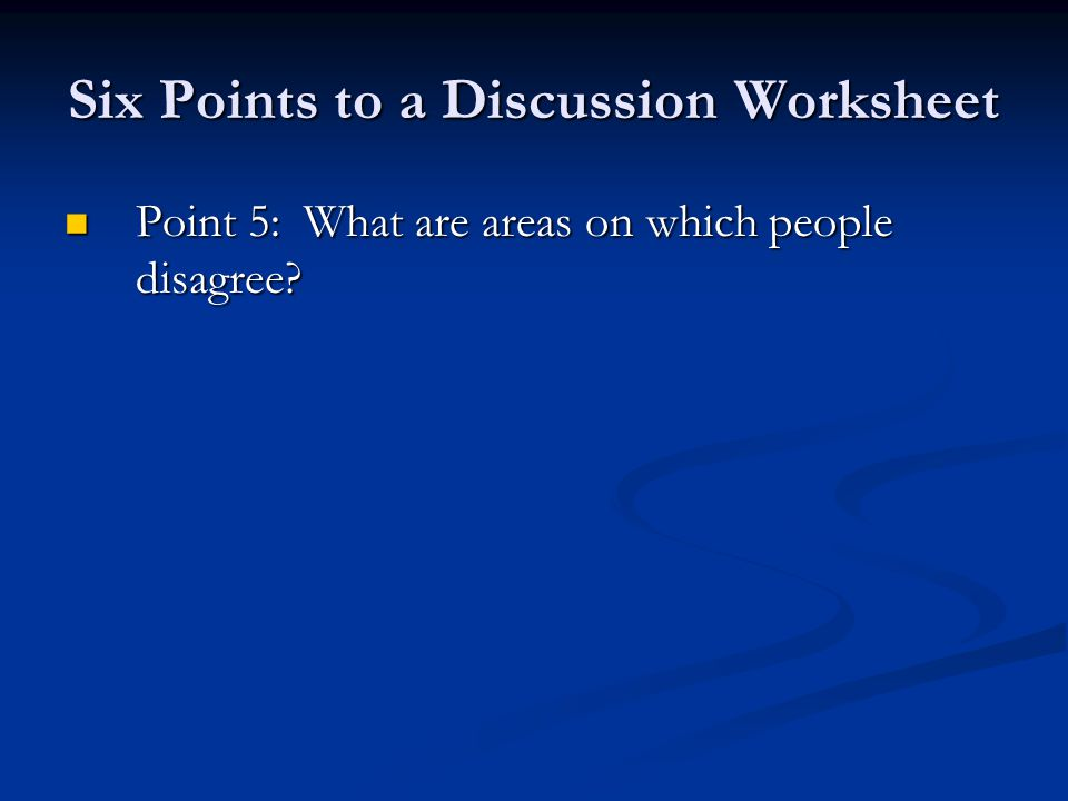 Six Points to a Discussion Worksheet Point 5: What are areas on which people disagree.