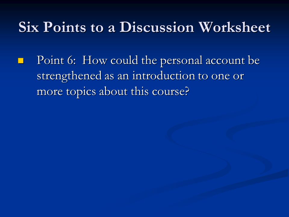 Six Points to a Discussion Worksheet Point 6: How could the personal account be strengthened as an introduction to one or more topics about this course.