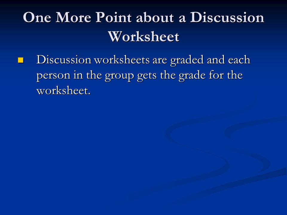 One More Point about a Discussion Worksheet Discussion worksheets are graded and each person in the group gets the grade for the worksheet.