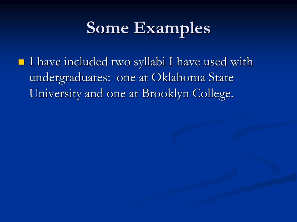 Some Examples I have included two syllabi I have used with undergraduates: one at Oklahoma State University and one at Brooklyn College.