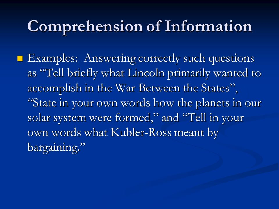 Comprehension of Information Examples: Answering correctly such questions as Tell briefly what Lincoln primarily wanted to accomplish in the War Between the States , State in your own words how the planets in our solar system were formed, and Tell in your own words what Kubler-Ross meant by bargaining. Examples: Answering correctly such questions as Tell briefly what Lincoln primarily wanted to accomplish in the War Between the States , State in your own words how the planets in our solar system were formed, and Tell in your own words what Kubler-Ross meant by bargaining.