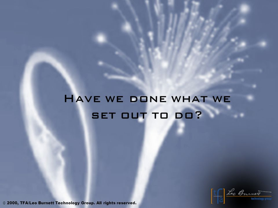 Have we done what we set out to do © 2000, TFA/Leo Burnett Technology Group. All rights reserved.