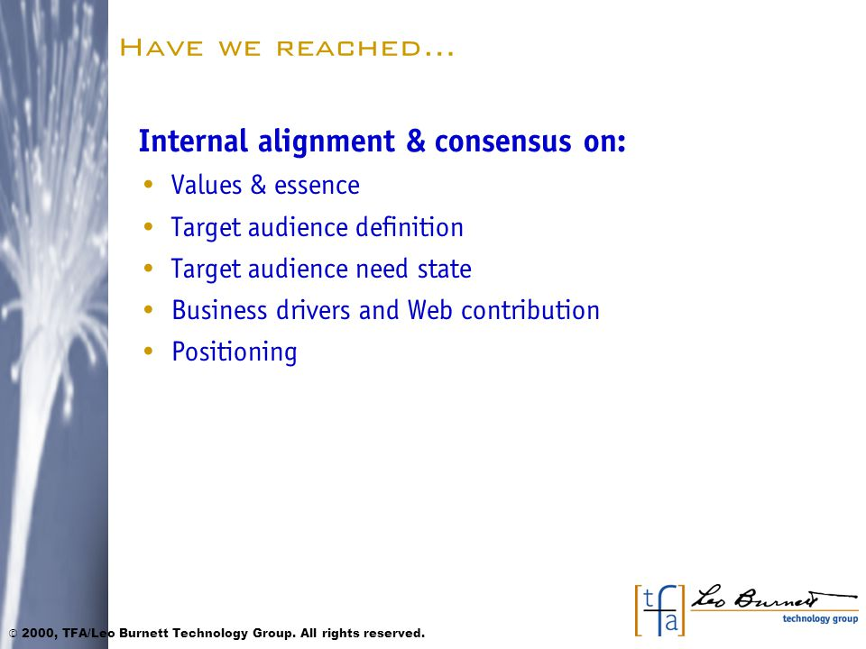 Have we reached… Internal alignment & consensus on: Values & essence Target audience definition Target audience need state Business drivers and Web contribution Positioning