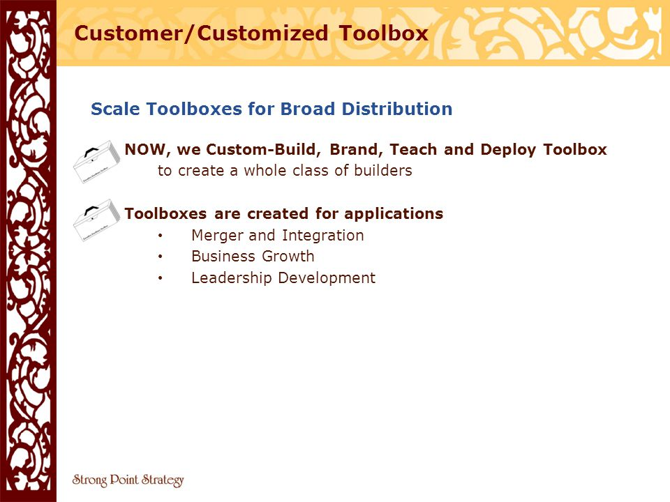Scale Toolboxes for Broad Distribution NOW, we Custom-Build, Brand, Teach and Deploy Toolbox to create a whole class of builders Toolboxes are created for applications Merger and Integration Business Growth Leadership Development Customer/Customized Toolbox