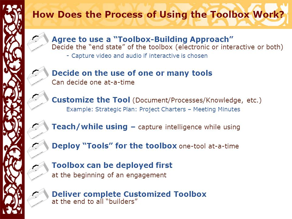 Agree to use a Toolbox-Building Approach Decide the end state of the toolbox (electronic or interactive or both) - Capture video and audio if interactive is chosen Decide on the use of one or many tools Can decide one at-a-time Customize the Tool (Document/Processes/Knowledge, etc.) Example: Strategic Plan: Project Charters – Meeting Minutes Teach/while using – capture intelligence while using Deploy Tools for the toolbox one-tool at-a-time Toolbox can be deployed first at the beginning of an engagement Deliver complete Customized Toolbox at the end to all builders How Does the Process of Using the Toolbox Work