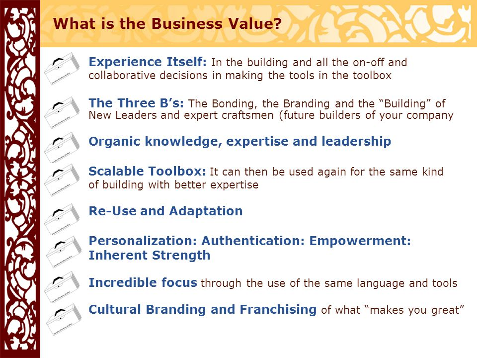 Experience Itself: In the building and all the on-off and collaborative decisions in making the tools in the toolbox The Three B's: The Bonding, the Branding and the Building of New Leaders and expert craftsmen (future builders of your company Organic knowledge, expertise and leadership Scalable Toolbox: It can then be used again for the same kind of building with better expertise Re-Use and Adaptation Personalization: Authentication: Empowerment: Inherent Strength Incredible focus through the use of the same language and tools Cultural Branding and Franchising of what makes you great What is the Business Value