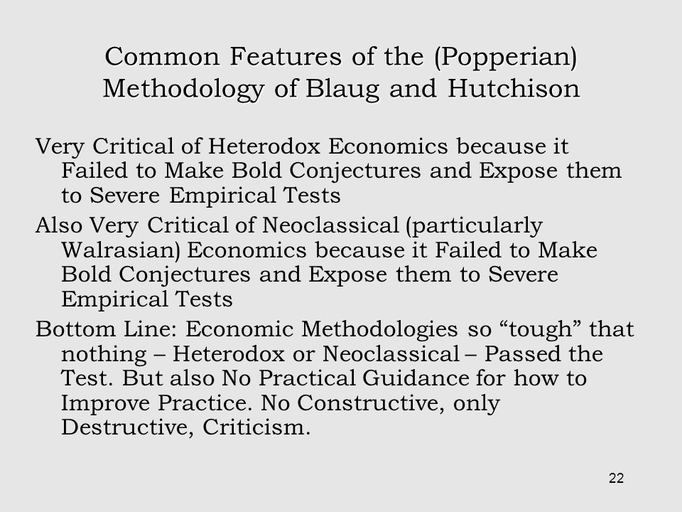 22 Common Features of the (Popperian) Methodology of Blaug and Hutchison Very Critical of Heterodox Economics because it Failed to Make Bold Conjectures and Expose them to Severe Empirical Tests Also Very Critical of Neoclassical (particularly Walrasian) Economics because it Failed to Make Bold Conjectures and Expose them to Severe Empirical Tests Bottom Line: Economic Methodologies so tough that nothing – Heterodox or Neoclassical – Passed the Test.