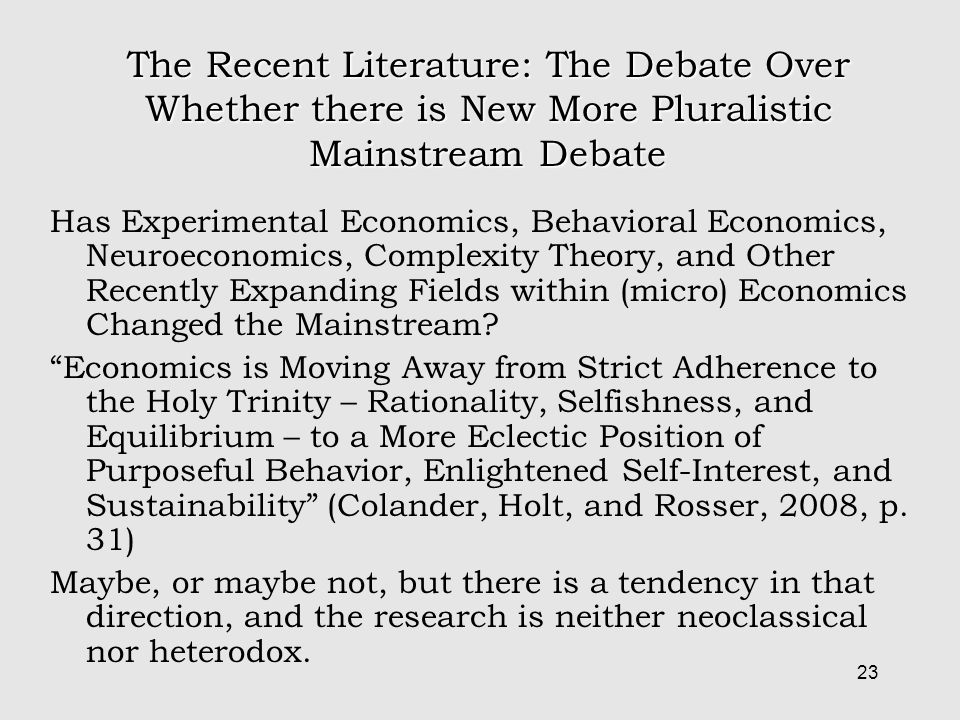 23 The Recent Literature: The Debate Over Whether there is New More Pluralistic Mainstream Debate Has Experimental Economics, Behavioral Economics, Neuroeconomics, Complexity Theory, and Other Recently Expanding Fields within (micro) Economics Changed the Mainstream.