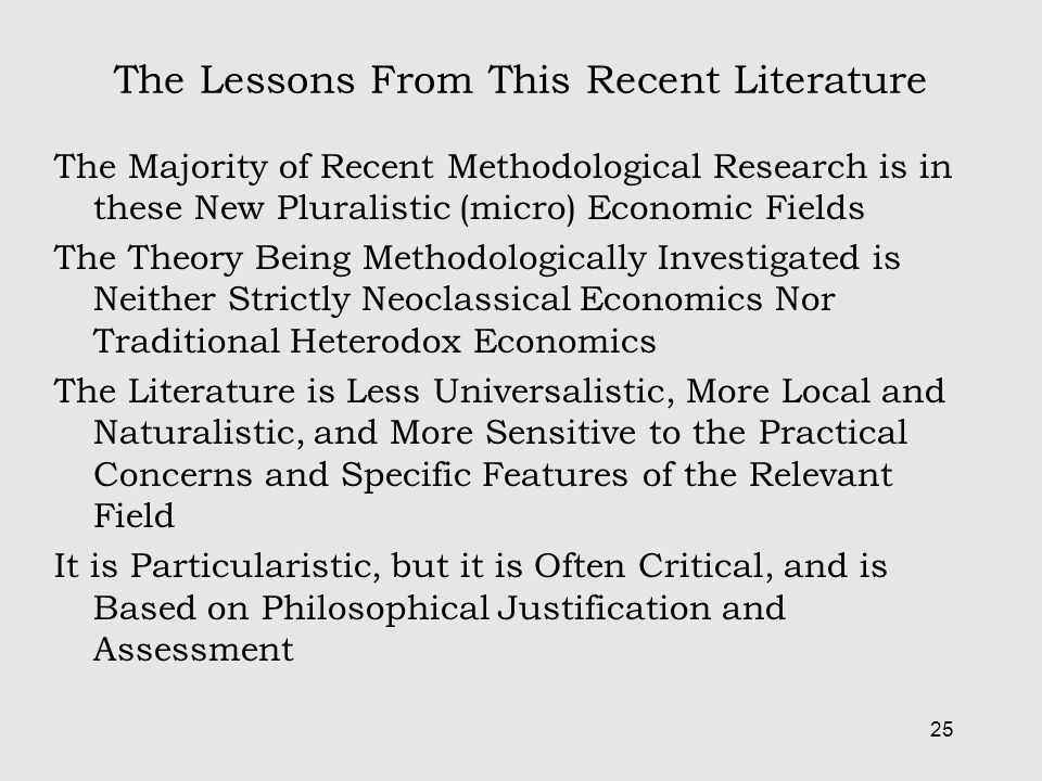 25 The Lessons From This Recent Literature The Majority of Recent Methodological Research is in these New Pluralistic (micro) Economic Fields The Theory Being Methodologically Investigated is Neither Strictly Neoclassical Economics Nor Traditional Heterodox Economics The Literature is Less Universalistic, More Local and Naturalistic, and More Sensitive to the Practical Concerns and Specific Features of the Relevant Field It is Particularistic, but it is Often Critical, and is Based on Philosophical Justification and Assessment
