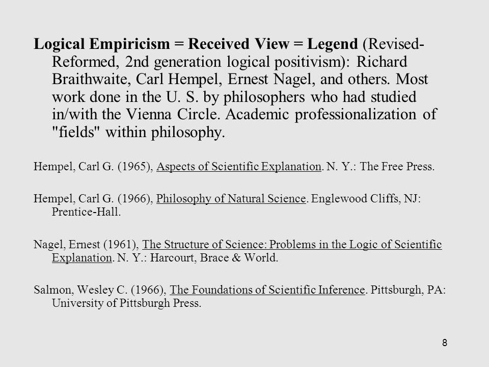 8 Logical Empiricism = Received View = Legend (Revised- Reformed, 2nd generation logical positivism): Richard Braithwaite, Carl Hempel, Ernest Nagel, and others.
