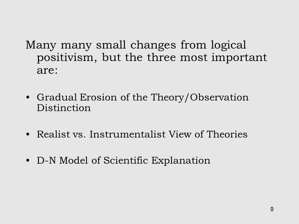9 Many many small changes from logical positivism, but the three most important are: Gradual Erosion of the Theory/Observation Distinction Realist vs.