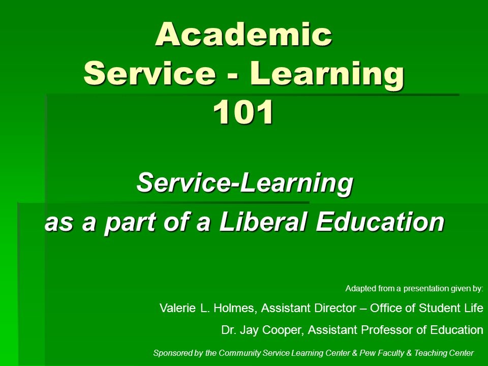 Academic Service - Learning 101 Service-Learning as a part of a Liberal Education Adapted from a presentation given by: Valerie L.