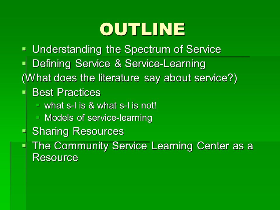 OUTLINE  Understanding the Spectrum of Service  Defining Service & Service-Learning (What does the literature say about service )  Best Practices  what s-l is & what s-l is not.