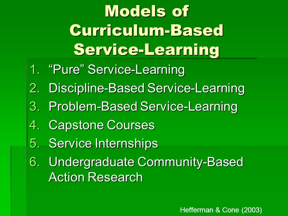Models of Curriculum-Based Service-Learning 1. Pure Service-Learning 2.Discipline-Based Service-Learning 3.Problem-Based Service-Learning 4.Capstone Courses 5.Service Internships 6.Undergraduate Community-Based Action Research Hefferman & Cone (2003)