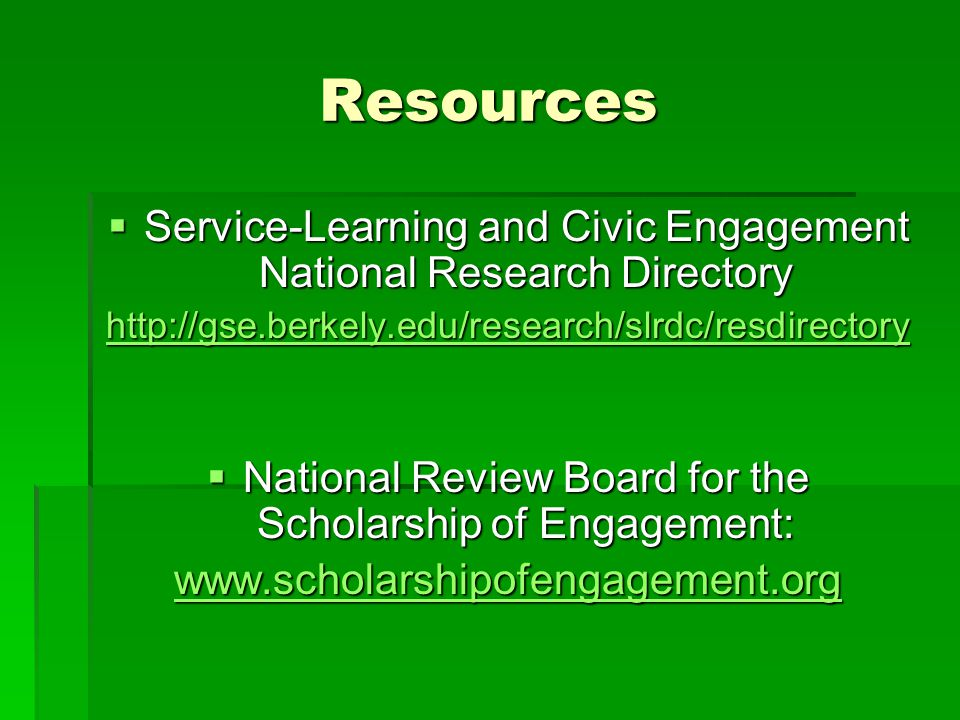 Resources  Service-Learning and Civic Engagement National Research Directory http://gse.berkely.edu/research/slrdc/resdirectory  National Review Board for the Scholarship of Engagement: www.scholarshipofengagement.org