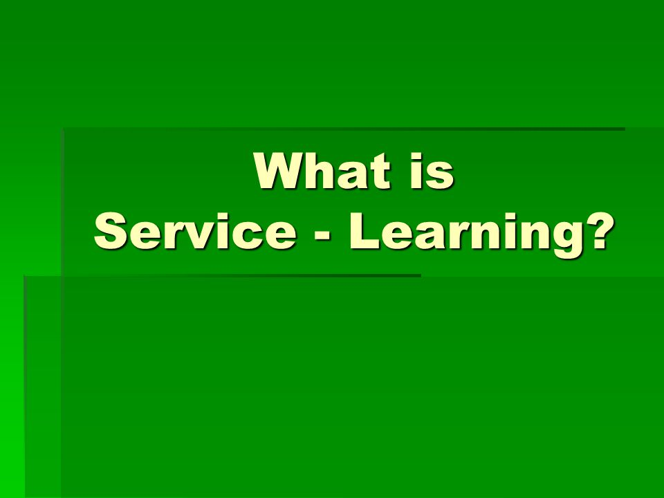 Benefits of Service-Learning LEARNING OUTCOMES  Student learning  Ability to apply what learned to real world  Academic learning  Demonstrated complexity or understanding, problem analysis, critical thinking and cognitive development CAREER DEVELOPMENT  Contribution to career development RELATIONSHIP WITH INSTITUTION  Stronger faculty Relationships with students  student satisfaction with college  Students more likely to graduate Elyer, Giles, Jr.