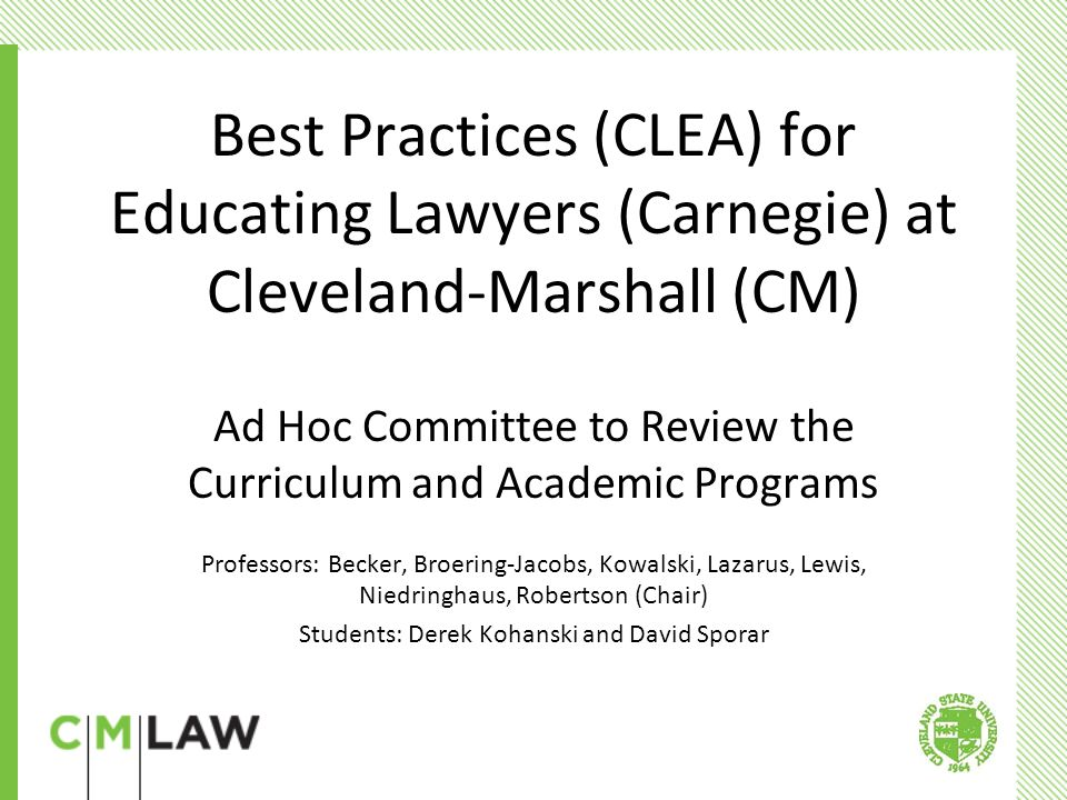 Best Practices (CLEA) for Educating Lawyers (Carnegie) at Cleveland-Marshall (CM) Ad Hoc Committee to Review the Curriculum and Academic Programs Professors: Becker, Broering-Jacobs, Kowalski, Lazarus, Lewis, Niedringhaus, Robertson (Chair) Students: Derek Kohanski and David Sporar