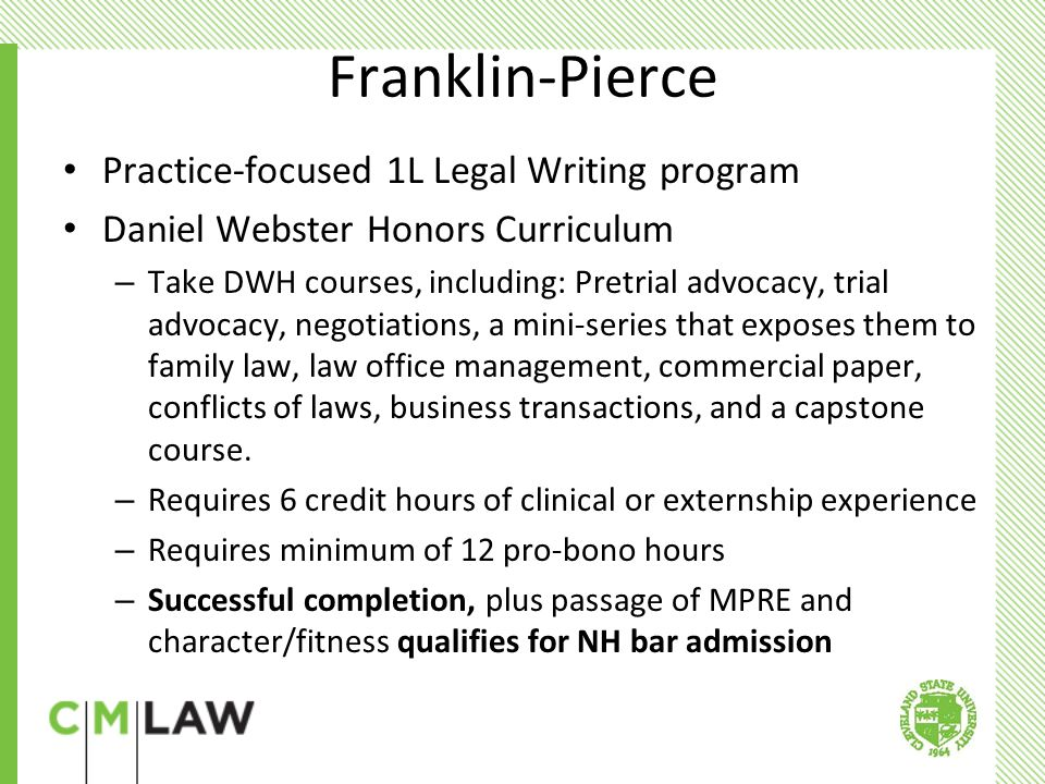 Franklin-Pierce Practice-focused 1L Legal Writing program Daniel Webster Honors Curriculum – Take DWH courses, including: Pretrial advocacy, trial advocacy, negotiations, a mini-series that exposes them to family law, law office management, commercial paper, conflicts of laws, business transactions, and a capstone course.