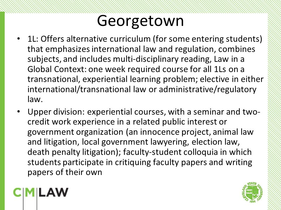 Georgetown 1L: Offers alternative curriculum (for some entering students) that emphasizes international law and regulation, combines subjects, and includes multi-disciplinary reading, Law in a Global Context: one week required course for all 1Ls on a transnational, experiential learning problem; elective in either international/transnational law or administrative/regulatory law.