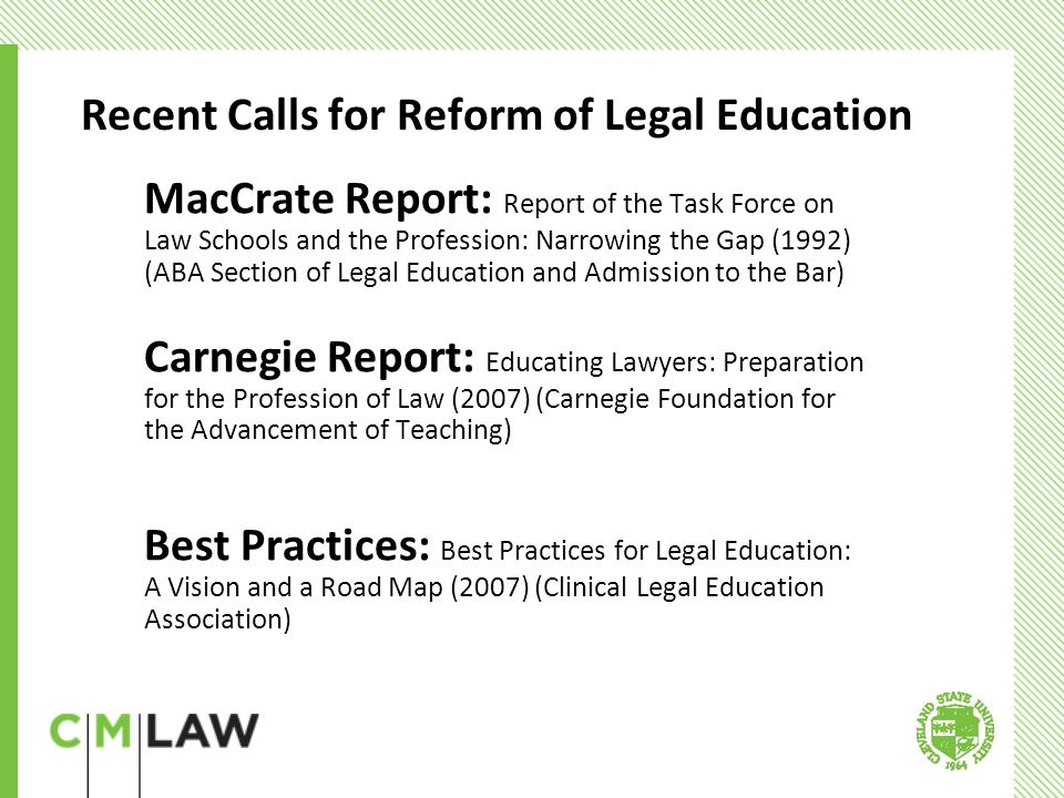 MacCrate (1)Emphasized integrating skills and values Before assuming responsibility for client work, all lawyers should acquire: ten fundamental lawyering skills four professional values (2) Stressed importance of clinical education (3) Recommended coordinated effort among law schools, the practicing bar, and licensing authorities