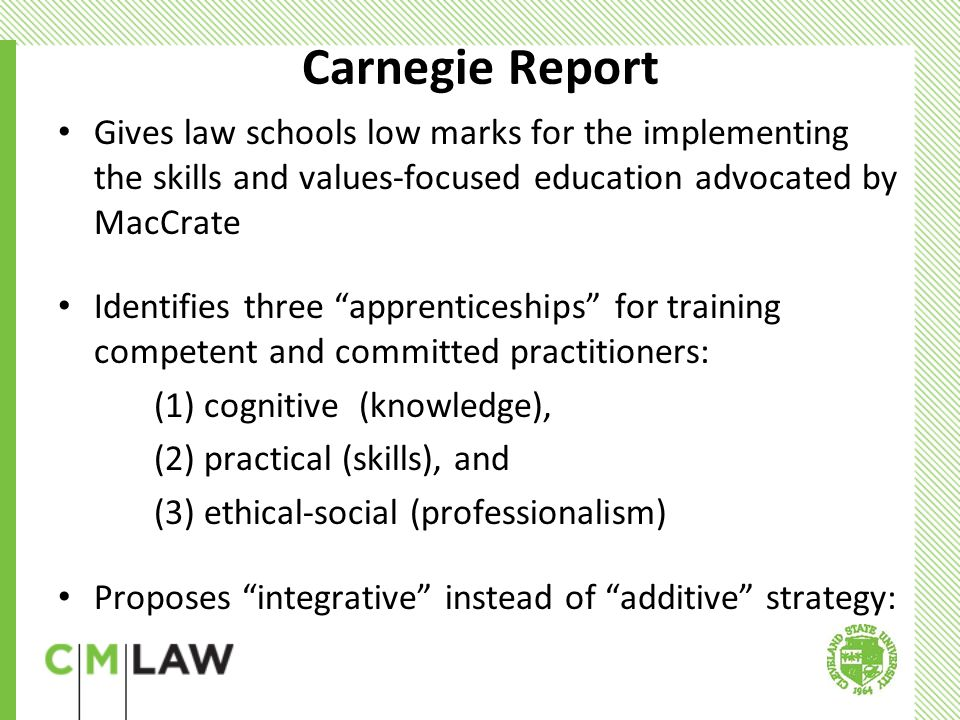 Carnegie Report Gives law schools low marks for the implementing the skills and values-focused education advocated by MacCrate Identifies three apprenticeships for training competent and committed practitioners: (1) cognitive (knowledge), (2) practical (skills), and (3) ethical-social (professionalism) Proposes integrative instead of additive strategy: