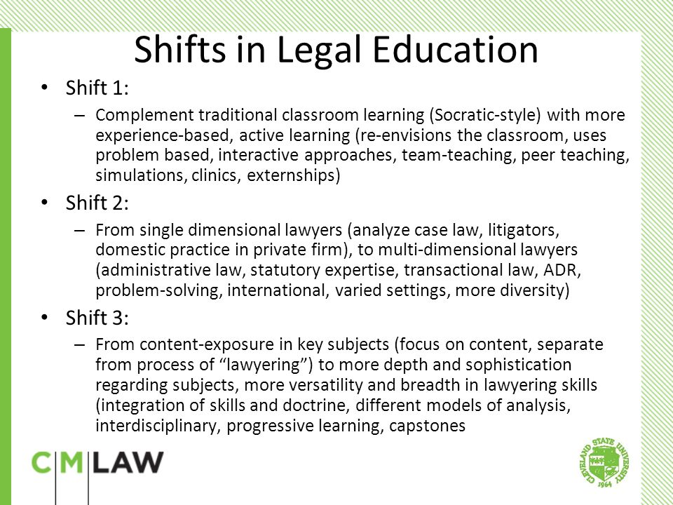 Shifts in Legal Education Shift 1: – Complement traditional classroom learning (Socratic-style) with more experience-based, active learning (re-envisions the classroom, uses problem based, interactive approaches, team-teaching, peer teaching, simulations, clinics, externships) Shift 2: – From single dimensional lawyers (analyze case law, litigators, domestic practice in private firm), to multi-dimensional lawyers (administrative law, statutory expertise, transactional law, ADR, problem-solving, international, varied settings, more diversity) Shift 3: – From content-exposure in key subjects (focus on content, separate from process of lawyering ) to more depth and sophistication regarding subjects, more versatility and breadth in lawyering skills (integration of skills and doctrine, different models of analysis, interdisciplinary, progressive learning, capstones