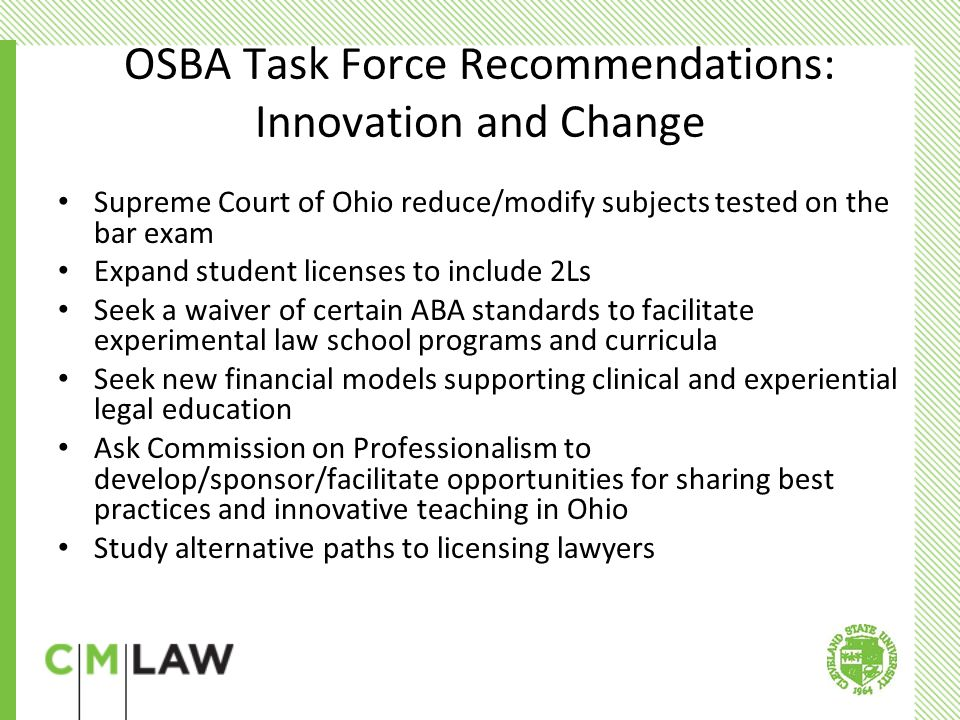 OSBA Recommendations: Theory and Practice Require professionalism training and ethics curricula for law students Provide for greater collaboration/interaction between practitioners and professors Develop teaching materials based on actual legal matters Incorporate professionalism, ethics, and professional skills in substantive courses Develop portfolios of law students' activities during law school