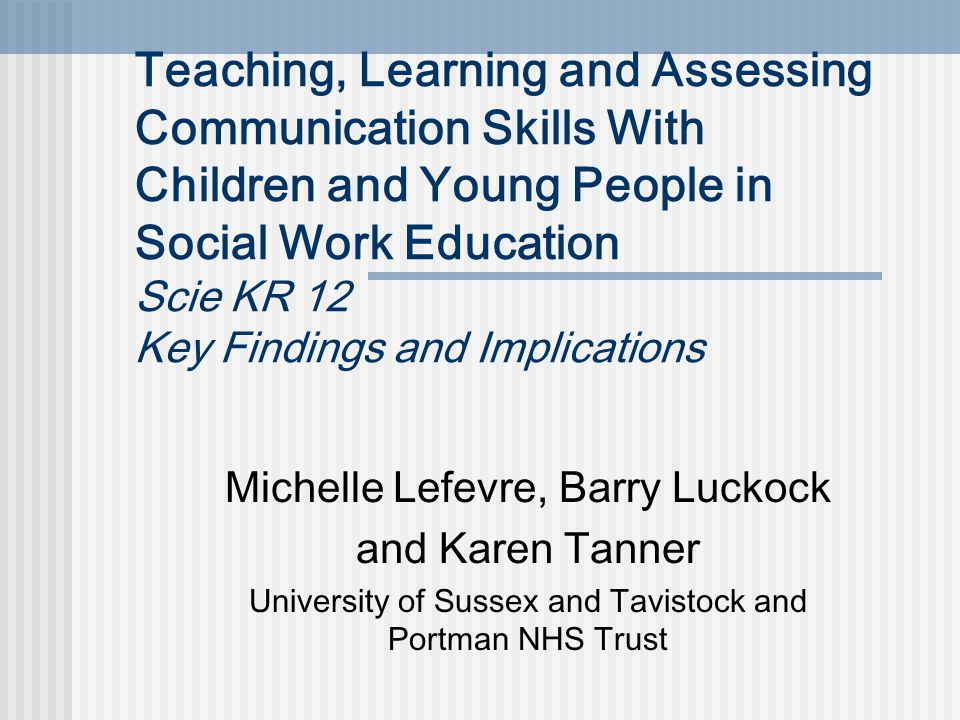 Teaching, Learning and Assessing Communication Skills With Children and Young People in Social Work Education Scie KR 12 Key Findings and Implications Michelle Lefevre, Barry Luckock and Karen Tanner University of Sussex and Tavistock and Portman NHS Trust