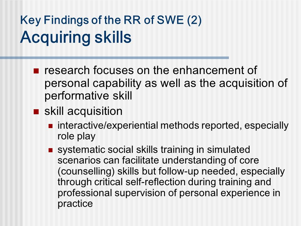 Key Findings of the RR of SWE (2) Acquiring skills research focuses on the enhancement of personal capability as well as the acquisition of performative skill skill acquisition interactive/experiential methods reported, especially role play systematic social skills training in simulated scenarios can facilitate understanding of core (counselling) skills but follow-up needed, especially through critical self-reflection during training and professional supervision of personal experience in practice