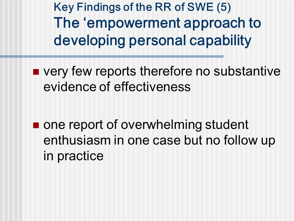 Key Findings of the RR of SWE (5) The 'empowerment approach to developing personal capability very few reports therefore no substantive evidence of effectiveness one report of overwhelming student enthusiasm in one case but no follow up in practice