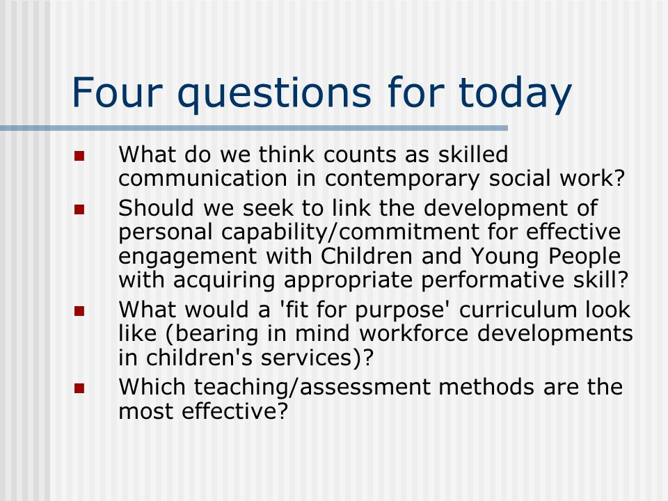 Four questions for today What do we think counts as skilled communication in contemporary social work.