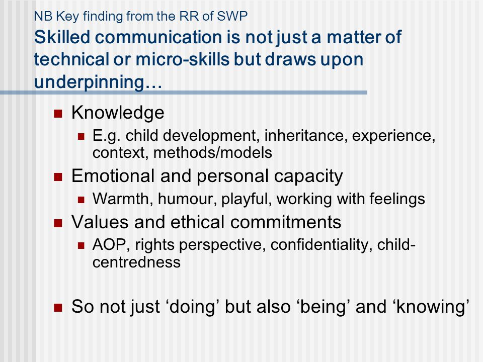 NB Key finding from the RR of SWP Skilled communication is not just a matter of technical or micro-skills but draws upon underpinning… Knowledge E.g.