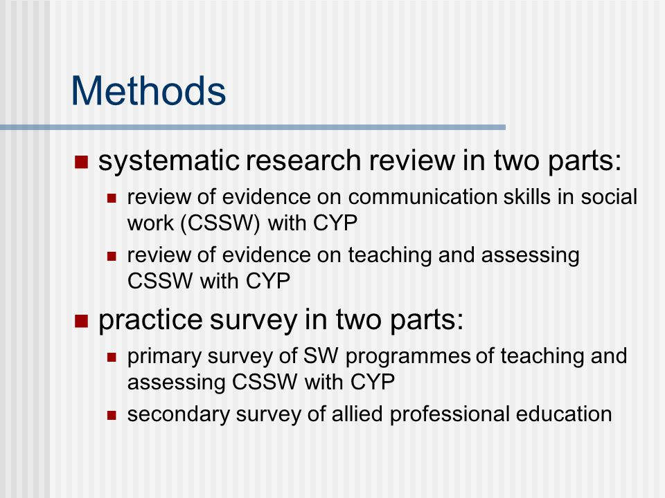 Methods systematic research review in two parts: review of evidence on communication skills in social work (CSSW) with CYP review of evidence on teaching and assessing CSSW with CYP practice survey in two parts: primary survey of SW programmes of teaching and assessing CSSW with CYP secondary survey of allied professional education