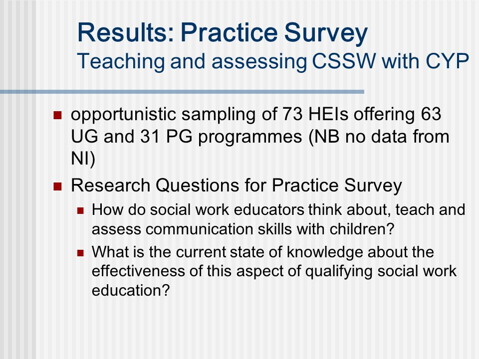Results: Practice Survey Teaching and assessing CSSW with CYP opportunistic sampling of 73 HEIs offering 63 UG and 31 PG programmes (NB no data from NI) Research Questions for Practice Survey How do social work educators think about, teach and assess communication skills with children.